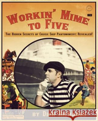 Workin' Mime to Five: The Hidden Secrets of Cruise Ship Pantomimery; Revealed! Dick Richards 9781935904038