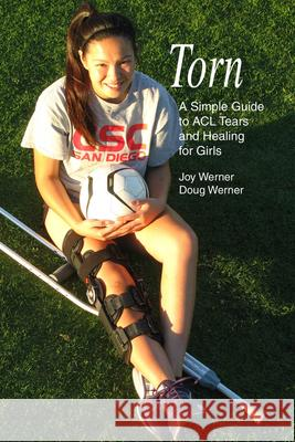 Torn: A Simple Guide to ACL Tears and Healing for Girls Joy Werner Doug Werner 9781935937692
