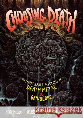 Choosing Death: The Improbable History of Death Metal & Grindcore Albert Mudrian John Peel Scott Carlson 9781935950165