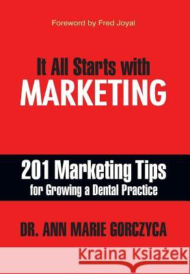 It All Starts with Marketing: 201 Marketing Tips for Growing a Dental Practice Ann Marie Gorczyca DMD Mph, MS D 9781935953562