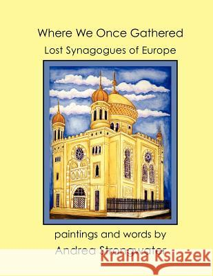 Where We Once Gathered, Lost Synagogues of Europe Andrea Strongwater 9781936172481