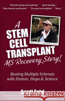 A Stem Cell Transplant MS Recovery Story: Beating Multiple Sclerosis with Humor, Hope & Science Sandi Selvi 9781936214105