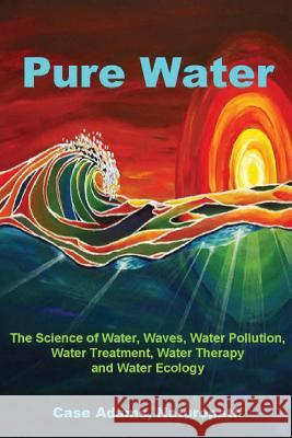 Pure Water: The Science of Water, Waves, Water Pollution, Water Treatment, Water Therapy and Water Ecology Casey Adams 9781936251049
