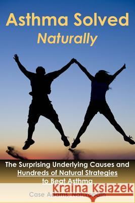 Asthma Solved Naturally: The Surprising Underlying Causes and Hundreds of Natural Strategies to Beat Asthma Casey Adams 9781936251193