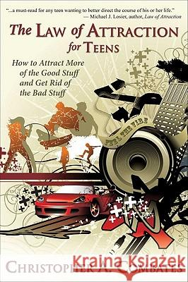 The Law of Attraction for Teens : How to Get More of the Good Stuff, and Get Rid of the Bad Stuff Combates A. Christopher 9781936332298