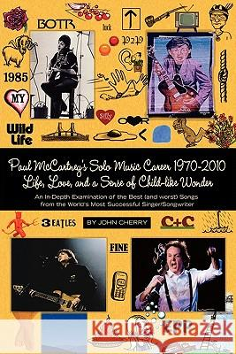 Paul McCartney's Solo Music Career 1970-2010, Life, Love, and a Sense of Child-Like Wonder, an In-Depth Examination of the Best (and Worst) Songs from John Cherry Bruce Stevenson 9781936343423 Peppertree Press