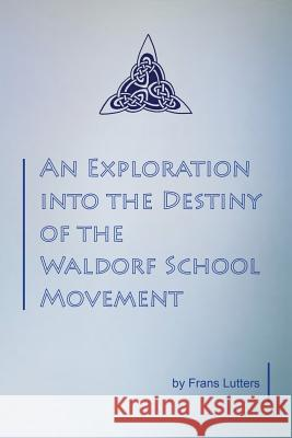An Exploration Into the Destiny of the Waldorf School Movement Lutters, Frans 9781936367191