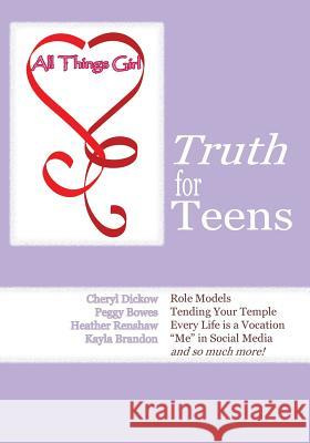 All Things Girl: Truth for Teens Cheryl Dickow Peggy Bowes Heather Renshaw 9781936453269
