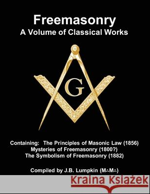 Freemasonry - a Volume of Classical Works: Containing the Principles of Masonic Law (1856), Mysteries of Freemasonry (1800?), the Symbolism of Freemas Joseph B. Lumpkin 9781936533862