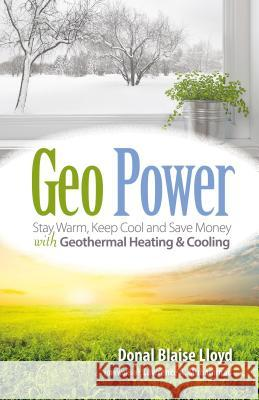 Geo Power: Stay Warm, Keep Cool and Save Money with Geothermal Heating & Cooling Donal Blaise Lloyd Lawrence A. Muhammad 9781936555581