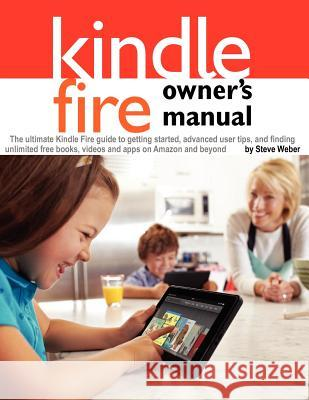 Kindle Fire Owner's Manual: The Ultimate Kindle Fire Guide to Getting Started, Advanced User Tips, and Finding Unlimited Free Books, Videos and Ap Steve Weber 9781936560110