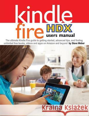 Kindle Fire Hdx Users Manual: The Ultimate Kindle Fire Guide to Getting Started, Advanced Tips, and Finding Unlimited Free Books, Videos and Apps on Steve Weber   9781936560189