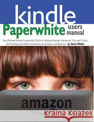 Paperwhite Users Manual: The Ultimate Kindle Paperwhite Guide to Getting Started, Advanced Tips and Tricks, and Finding Unlimited Free Books on Steve Weber 9781936560196