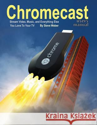 Chromecast Users Manual: Stream Video, Music, and Everything Else You Love to Your TV Steve Weber 9781936560202