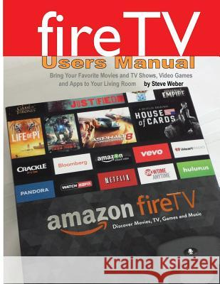 Fire TV Users Manual: Bring Your Favorite Movies and TV Shows, Video Games and Apps to Your Living Room Steve Weber 9781936560219