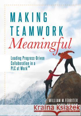 Making Teamwork Meaningful: Leading Progress-Driven Collaboration in a PLC William M. Ferriter 9781936765294