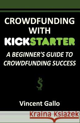 Crowdfunding with Kickstarter: A Beginner's Guide to Crowdfunding Success Vincent Gallo   9781936828364