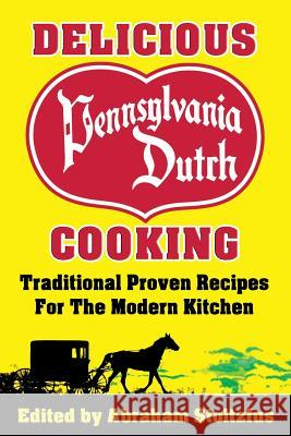 Delicious Pennsylvania Dutch Cooking: 172 Traditional Proven Recipes for the Modern Kitchen Abraham Stoltzfus   9781936828388