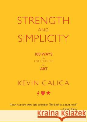 Strength and Simplicity: 100 Ways to Live Your Life as Art Kevin Calica 9781936940592