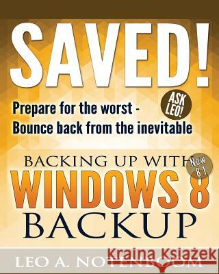Saved! Backing Up with Windows 8 Backup: Prepare for the Worst - Bounce Back from the Inevitable Leo a. Notenboom 9781937018221