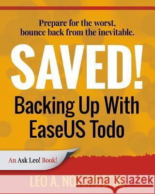 Saved! Backing Up with Easeus Todo: Prepare for the Worst ? Bounce Back from the Inevitable Leo A. Notenboom 9781937018344