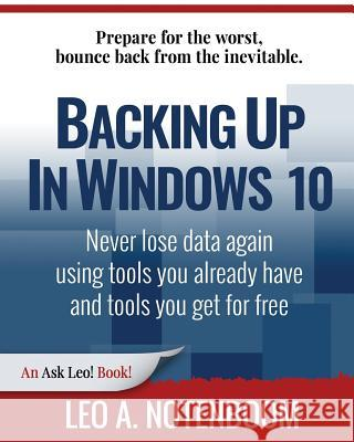 Backing Up in Windows 10: Never Lose Data Again, Using Tools You Already Have and Tools You Get for Free Leo a. Notenboom 9781937018481