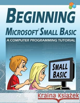 Beginning Microsoft Small Basic - A Computer Programming Tutorial - Color Illustrated 1.0 Edition Philip Conrod Lou Tylee 9781937161545