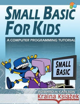 Small Basic for Kids: A Computer Programming Tutorial Edward H. Carlson Philip Conrod Lou Tylee 9781937161828 Kidware Software