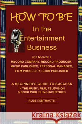 How to Be in the Entertainment Business - A Beginner's Guide to Success in the Music, Film, Television and Book Publishing Industries Tony Rose   9781937269548