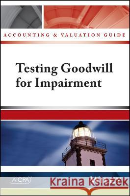 Accounting and Valuation Guide: Testing Goodwill for Impairment American Institute of Certified Public A 9781937352806