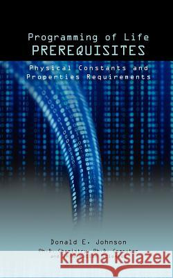 Programming of Life Prerequisites: Physical Constants and Properties Requirements Donald E. Johnson Jessie Nilo 9781937355036