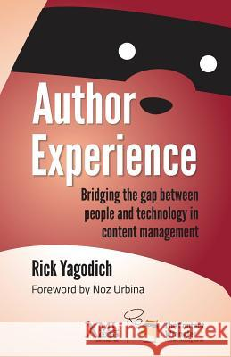 Author Experience: Bridging the Gap Between People and Technology in Content Management Rick Yagodich 9781937434427