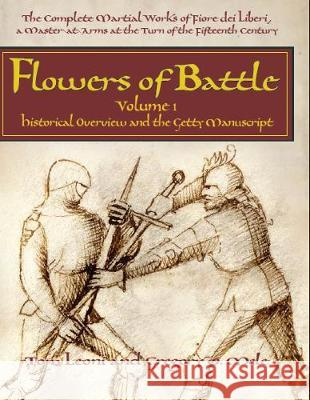 Flowers of Battle: The Complete Martial Works of Fiore Dei Liberi, a Master at Arms at the Turn of the Fifteenth Century: Volume I: Histo Tom Leoni Gregory D. Mele 9781937439187