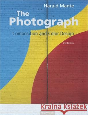 The Photograph: Composition and Color Design Harald Mante 9781937538064