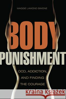 Body Punishment: Ocd, Addiction, and Finding the Courage to Heal Maggie Lamon 9781937612818