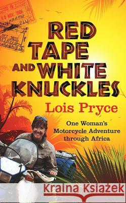 Red Tape and White Knuckles: One Woman's Adventure Through Africa Lois Pryce 9781937747138