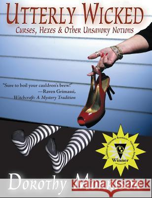 Utterly Wicked: Curses, Hexes & Other Unsavory Notions Dorothy Morrison 9781937778156