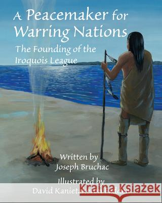 A Peacemaker for Warring Nations: The Founding of the Iroquois League Joseph Bruchac David Kanietakeron Fadden 9781937786878