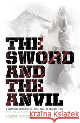 The Sword and the Anvil, a Definitive Guide for Natural, Healthy Healing from Post-Traumatic Stress and Trauma Robert Serocki 9781938043185