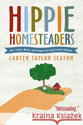 Hippie Homesteaders: Arts, Crafts, Music, and Living on the Land in West Virginia Carter Taylor Seaton 9781938228902