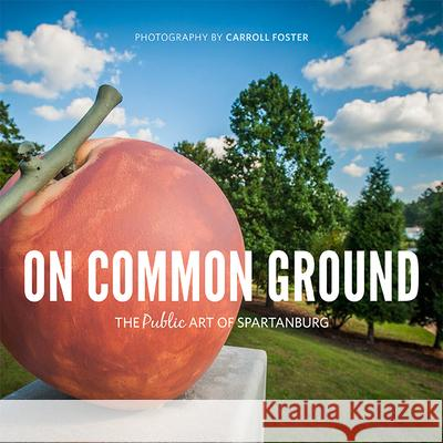 On Common Ground: The Public Art of Spartanburg Carroll Foster 9781938235153