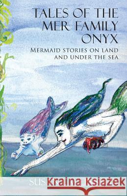 Tales of the Mer Family Onyx: Mermaid Stories on Land and Under the Sea Susan I. Weinstein 9781938349546