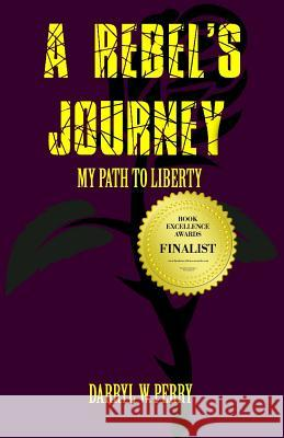 A Rebel's Journey: My Path to Liberty Darryl W. Perry 9781938357213