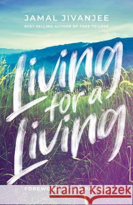 Living for a Living: Moving from a Mindset of Survival to an Economy of Love Jamal Jivanjee Jim Palmer 9781938480386