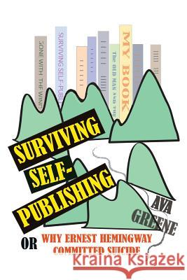 Surviving Self-Publishing: Or Why Ernest Hemingway Committed Suicide Ava Greene Ava Greene 9781938691133