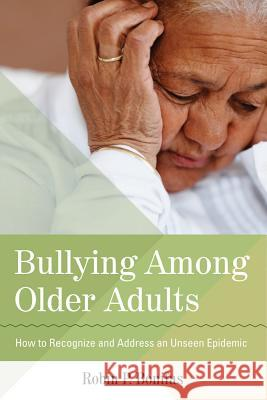 Bullying Among Older Adults: How to Recognize and Address an Unseen Epidemic Robin Bonifas 9781938870095