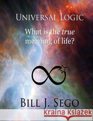 Universal Logic: What Is the True Meaning of Life? Bill J. Sego 9781939156532