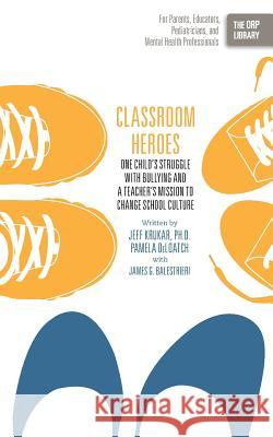 Classroom Heroes: One Child's Struggle with Bullying and a Teacher's Mission to Change School Culture Jeff Krukar Pamela Deloatch James G. Balestrieri 9781939418432