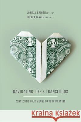 Navigating Life's Transitions: Connecting Your Means to Your Meaning Joshua Kadish Nicole V. Mayer 9781939418548