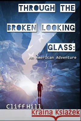 Through the Broken Looking Glass: An American Adventure MR Cliff Hill MR Philip Bartholomew MR Quante Bryan 9781939425355